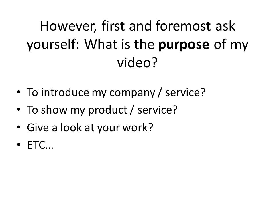 However, first and foremost ask yourself: What is the purpose of my video.
