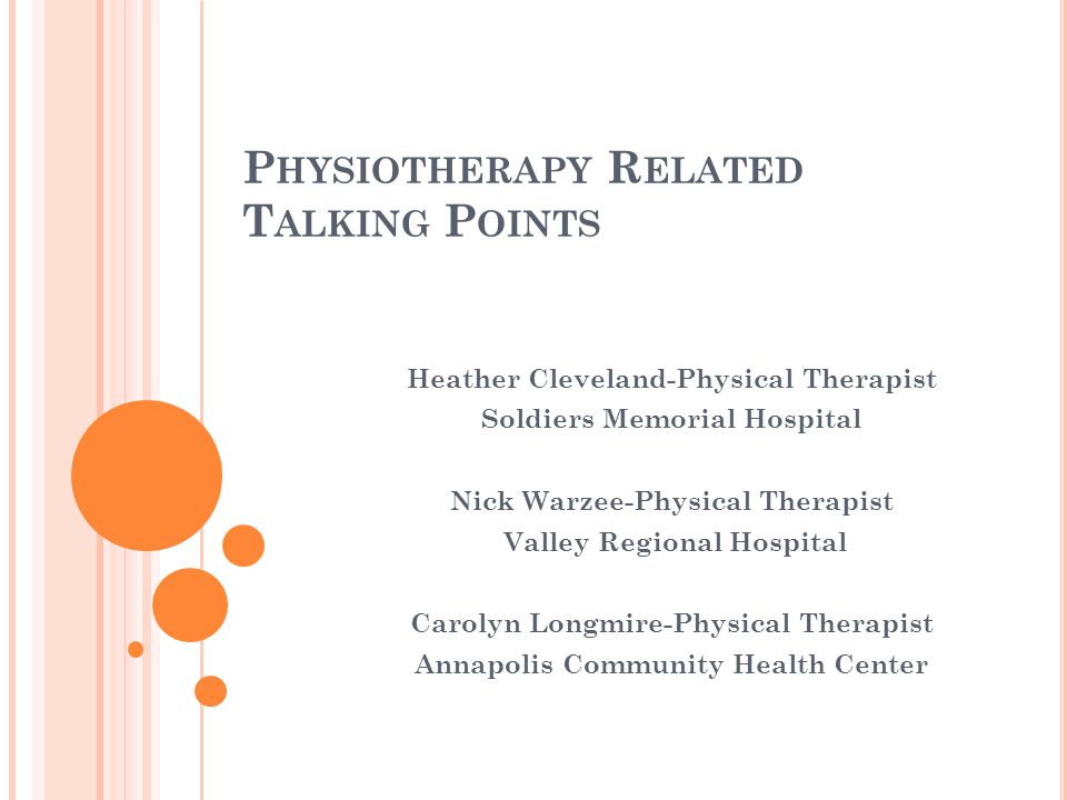 P HYSIOTHERAPY R ELATED T ALKING P OINTS Heather Cleveland-Physical Therapist Soldiers Memorial Hospital Nick Warzee-Physical Therapist Valley Regional Hospital Carolyn Longmire-Physical Therapist Annapolis Community Health Center