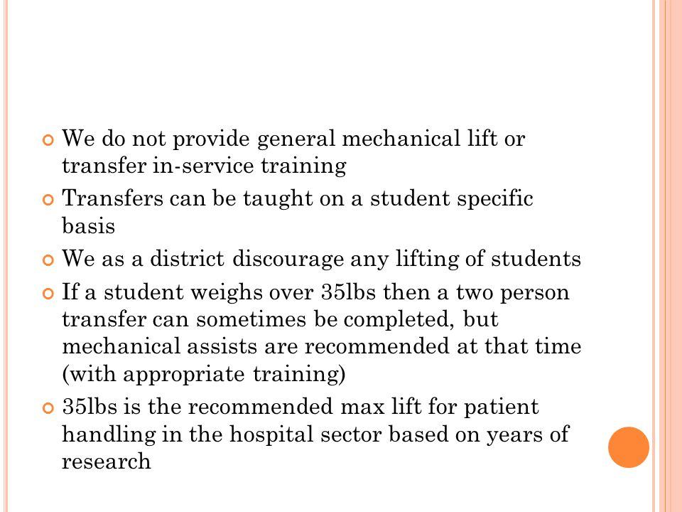 We do not provide general mechanical lift or transfer in-service training Transfers can be taught on a student specific basis We as a district discourage any lifting of students If a student weighs over 35lbs then a two person transfer can sometimes be completed, but mechanical assists are recommended at that time (with appropriate training) 35lbs is the recommended max lift for patient handling in the hospital sector based on years of research
