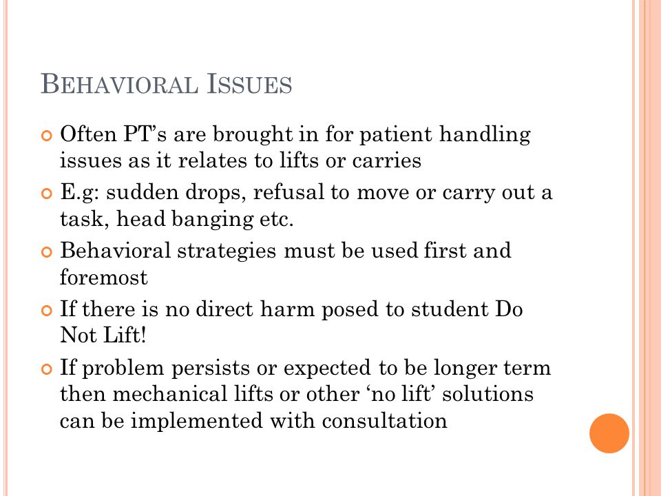 B EHAVIORAL I SSUES Often PT's are brought in for patient handling issues as it relates to lifts or carries E.g: sudden drops, refusal to move or carr