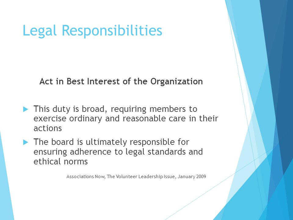 Legal Responsibilities Disclose Conflict of Interests (COI)  Exists when board member, staff, or other volunteer leader has a professional, business, personal or other business that is inconsistent with the interests of the organization  TYPES: Actual, Potential or Perceived  Important to identify the COI and manage it  Board members are required to sign an annual COI disclosure statement Hnatiuk
