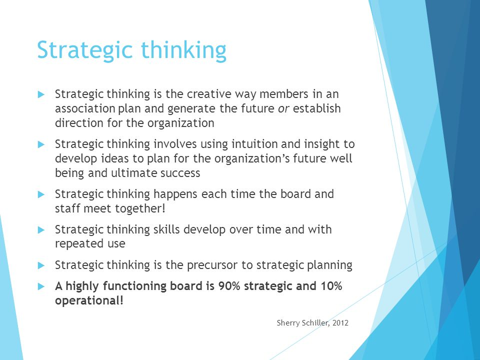 Strategic Planning  The strategic plan is the written framework of goals for achieving the mission, vision and values that guide the organization-it translates the mission /vision/values into objectives and goals  Strategic planning involves prioritizing a few goals within the strategic plan that will make the greatest impact for the organization, then devoting time and energy to ensure adequate resources are available to develop them  A strategic plan insures there is a consensus on what is to be accomplished, it is a fluid document that should adjust for relevance and constant changes  BODs must see the Big Picture - Establish Policies and Strategies  Try innovative and courageous ideas.