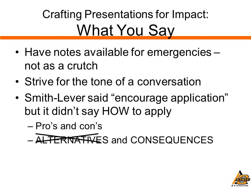 Crafting Presentations for Impact: What You Say Have notes available for emergencies – not as a crutch Strive for the tone of a conversation Smith-Lever said encourage application but it didn't say HOW to apply –Pro's and con's –ALTERNATIVES and CONSEQUENCES