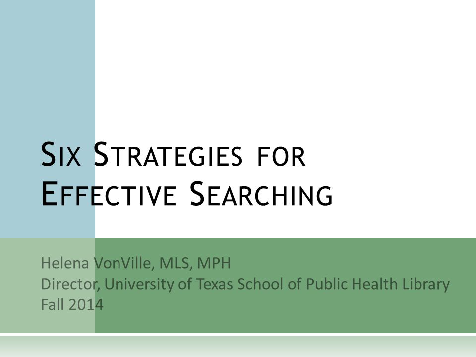 Helena VonVille, MLS, MPH Director, University of Texas School of Public Health Library Fall 2014 S IX S TRATEGIES FOR E FFECTIVE S EARCHING