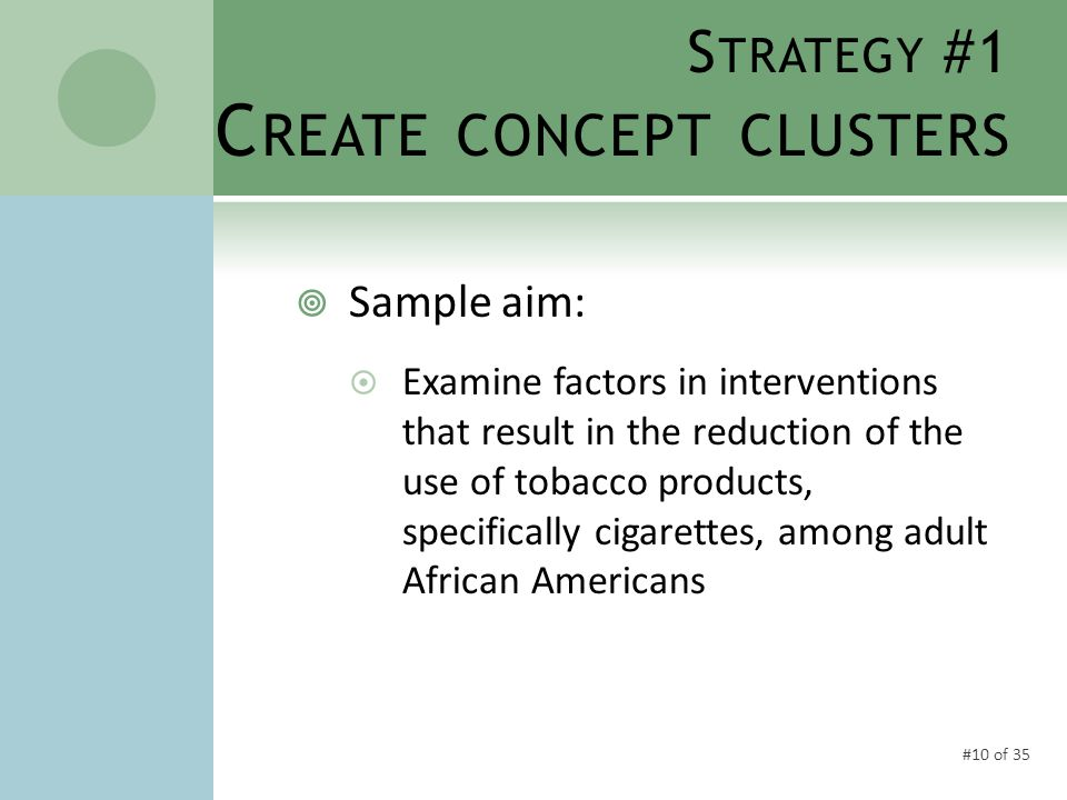 #10 of 35 S TRATEGY #1 C REATE CONCEPT CLUSTERS  Sample aim:  Examine factors in interventions that result in the reduction of the use of tobacco products, specifically cigarettes, among adult African Americans