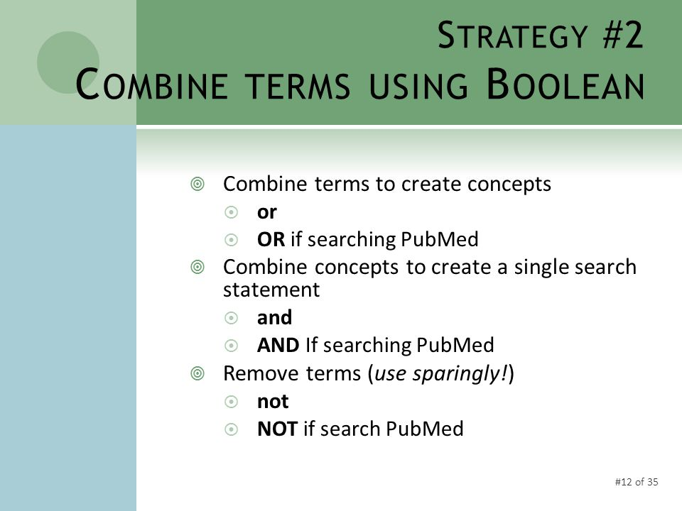 #12 of 35 S TRATEGY #2 C OMBINE TERMS USING B OOLEAN  Combine terms to create concepts  or  OR if searching PubMed  Combine concepts to create a single search statement  and  AND If searching PubMed  Remove terms (use sparingly!)  not  NOT if search PubMed