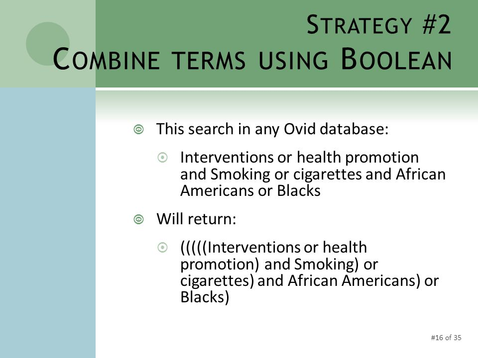 #16 of 35 S TRATEGY #2 C OMBINE TERMS USING B OOLEAN  This search in any Ovid database:  Interventions or health promotion and Smoking or cigarettes and African Americans or Blacks  Will return:  (((((Interventions or health promotion) and Smoking) or cigarettes) and African Americans) or Blacks)