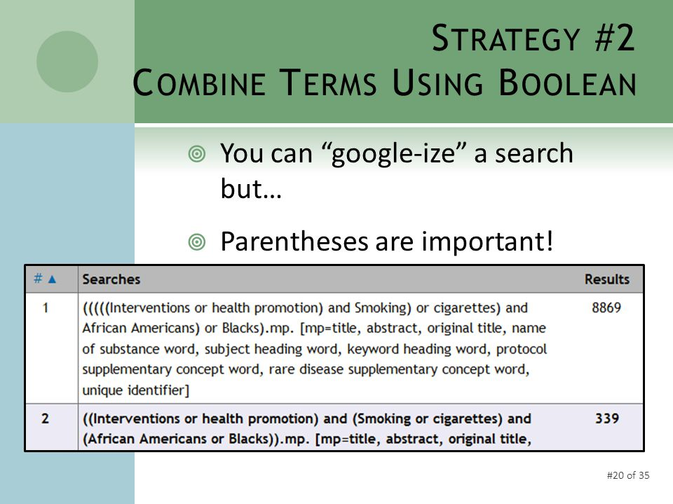 #20 of 35 S TRATEGY #2 C OMBINE T ERMS U SING B OOLEAN  You can google-ize a search but…  Parentheses are important!