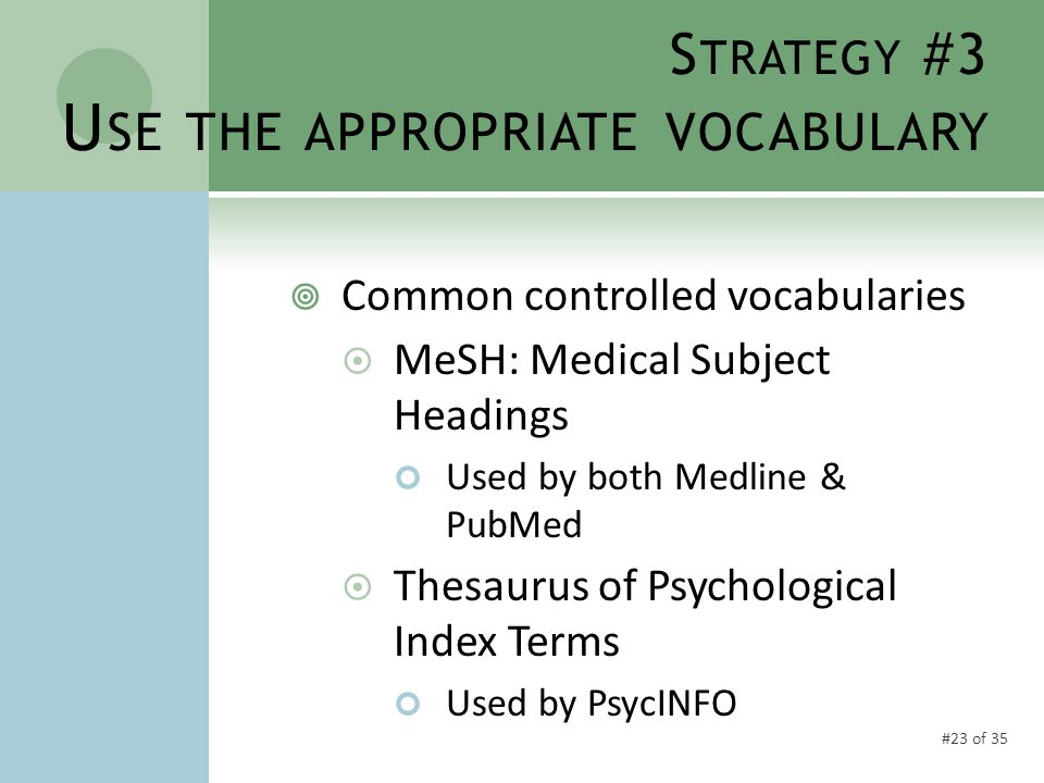 #23 of 35 S TRATEGY #3 U SE THE APPROPRIATE VOCABULARY  Common controlled vocabularies  MeSH: Medical Subject Headings Used by both Medline & PubMed  Thesaurus of Psychological Index Terms Used by PsycINFO
