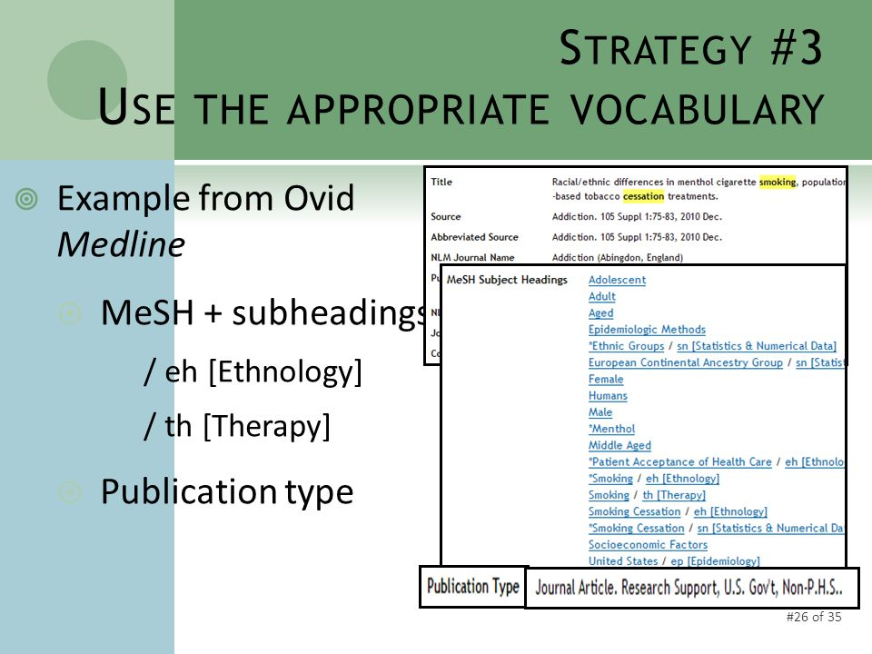 #26 of 35 S TRATEGY #3 U SE THE APPROPRIATE VOCABULARY  Example from Ovid Medline  MeSH + subheadings / eh [Ethnology] / th [Therapy]  Publication type