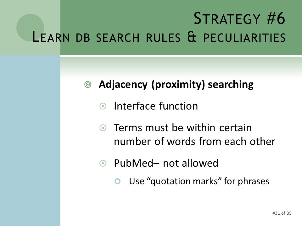#31 of 35 S TRATEGY #6 L EARN DB SEARCH RULES & PECULIARITIES  Adjacency (proximity) searching  Interface function  Terms must be within certain number of words from each other  PubMed– not allowed Use quotation marks for phrases