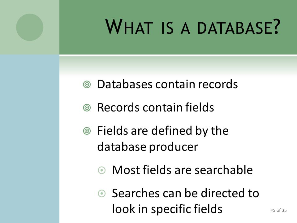 #5 of 35 W HAT IS A DATABASE ?  Databases contain records  Records contain fields  Fields are defined by the database producer  Most fields are se
