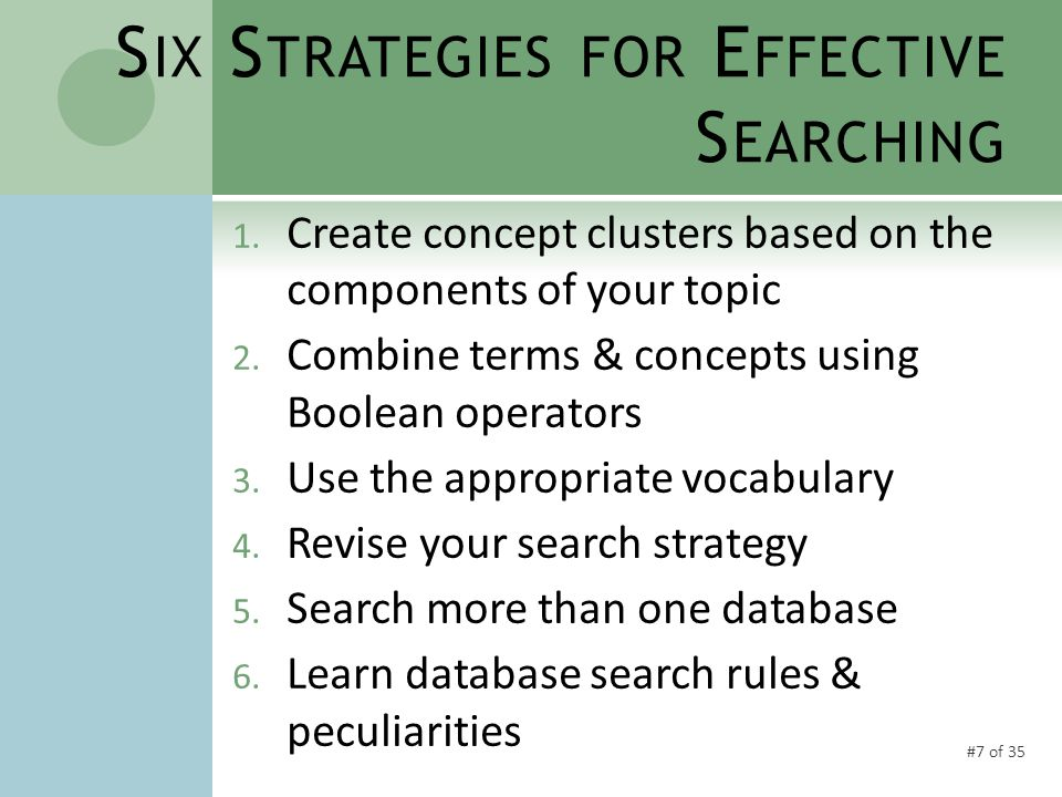 #28 of 35 S TRATEGY #4 R EVISE YOUR SEARCH STRATEGY  Multiple searches in the same db are the norm  Use citations found in earlier searches to help develop and revise searches