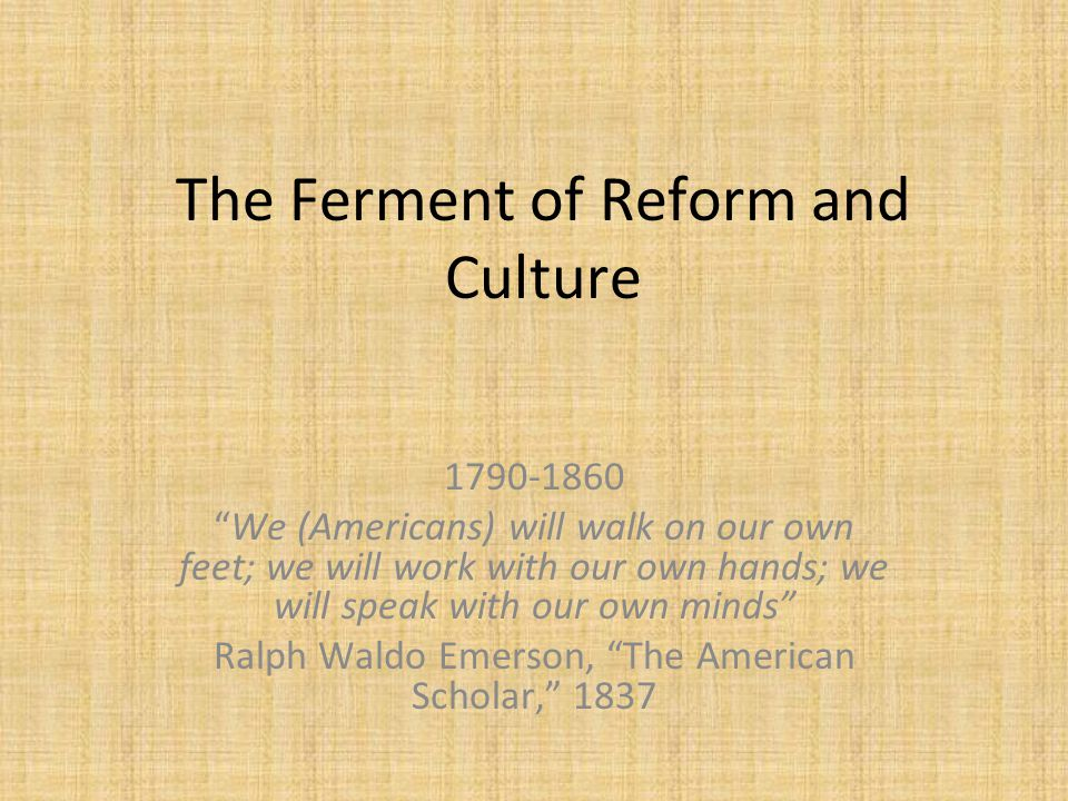 "The Ferment of Reform and Culture 1790-1860 ""We (Americans) will walk on our own feet; we will work with our own hands; we will speak with our own min"
