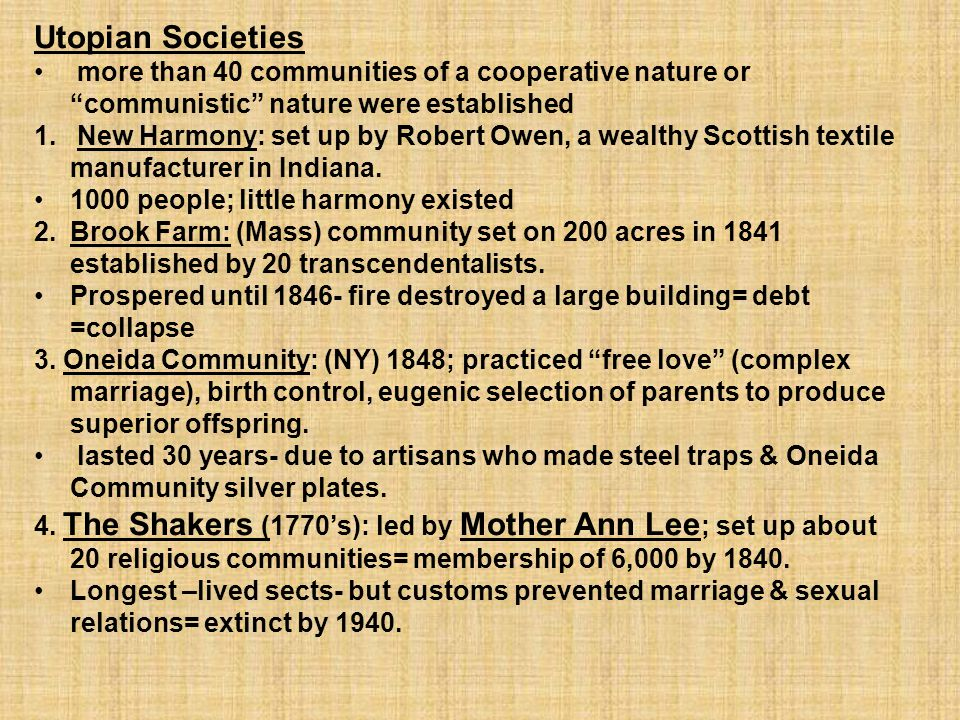 "Utopian Societies more than 40 communities of a cooperative nature or ""communistic"" nature were established 1. New Harmony: set up by Robert Owen, a w"