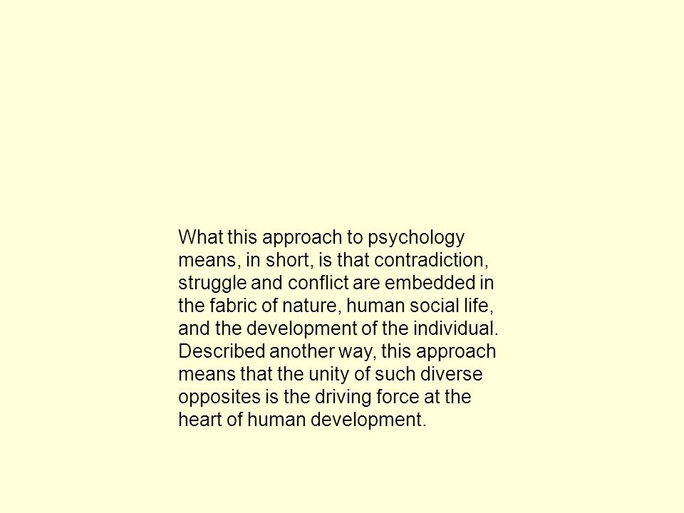 What this approach to psychology means, in short, is that contradiction, struggle and conflict are embedded in the fabric of nature, human social life, and the development of the individual.