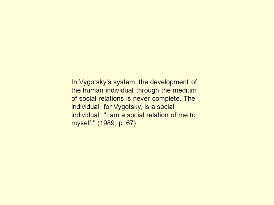 In Vygotsky's system, the development of the human individual through the medium of social relations is never complete.