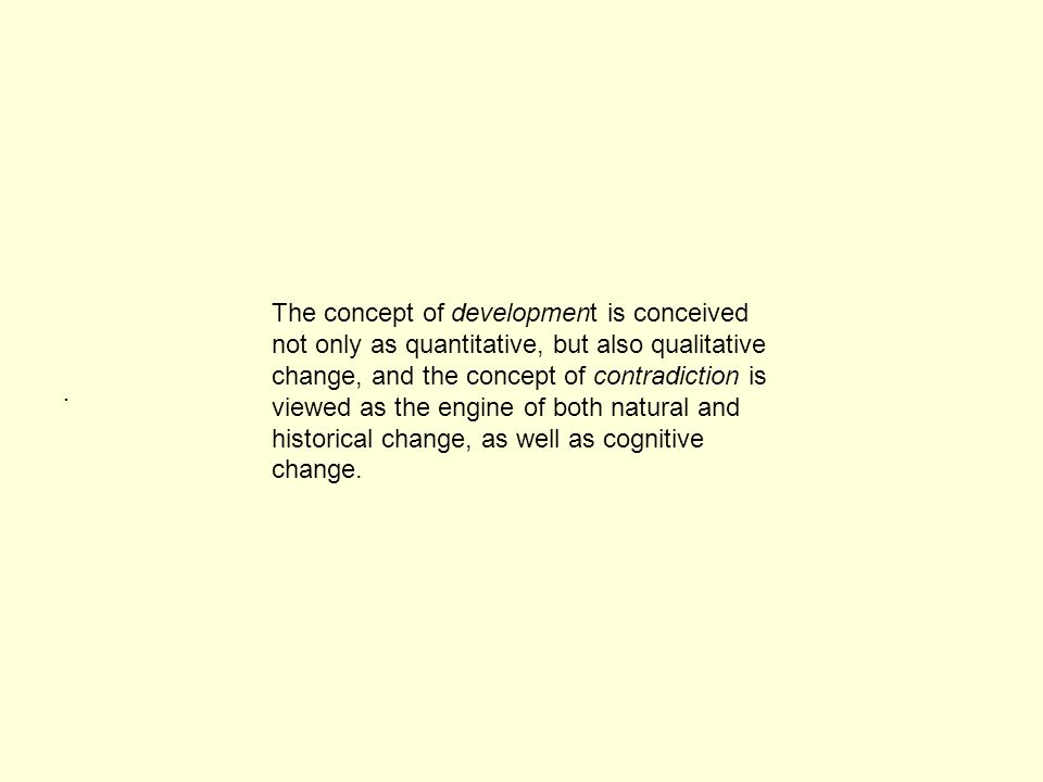 . The concept of development is conceived not only as quantitative, but also qualitative change, and the concept of contradiction is viewed as the engine of both natural and historical change, as well as cognitive change.
