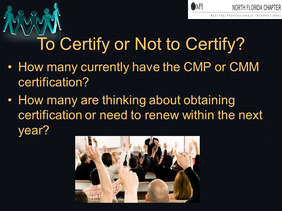 To Certify or Not to Certify? How many currently have the CMP or CMM certification? How many are thinking about obtaining certification or need to ren
