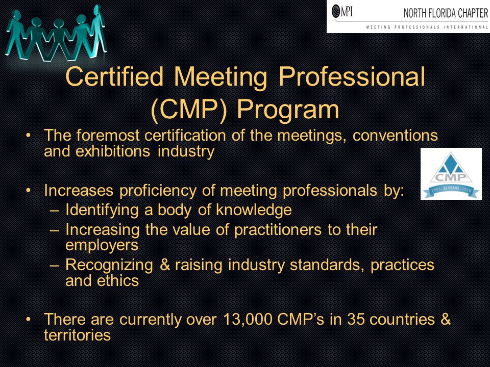 Certified Meeting Professional (CMP) Program The foremost certification of the meetings, conventions and exhibitions industry Increases proficiency of meeting professionals by: –Identifying a body of knowledge –Increasing the value of practitioners to their employers –Recognizing & raising industry standards, practices and ethics There are currently over 13,000 CMP's in 35 countries & territories