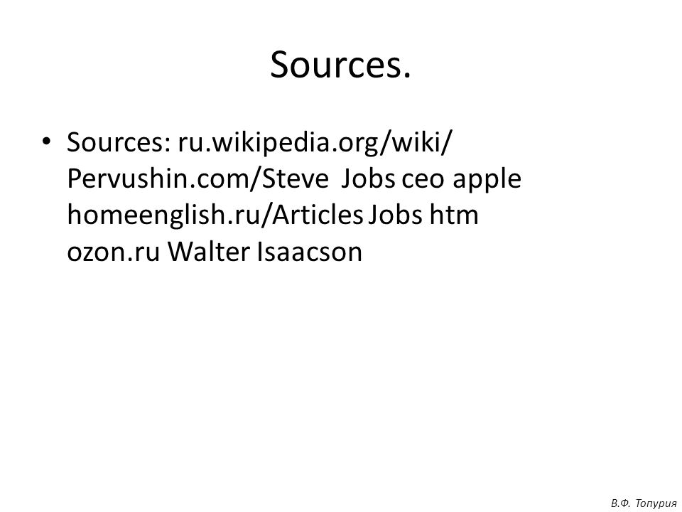 Sources. Sources: ru.wikipedia.org/wiki/ Pervushin.com/Steve Jobs ceo apple homeenglish.ru/Articles Jobs htm ozon.ru Walter Isaacson В.Ф. Топурия
