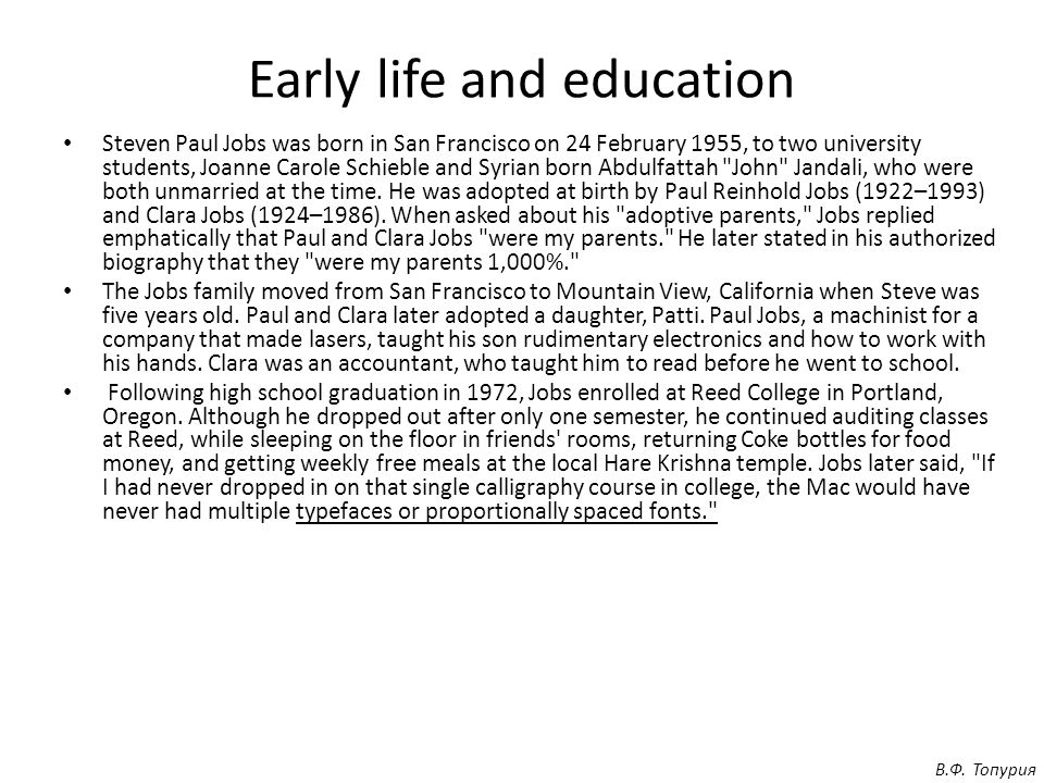 Early life and education Steven Paul Jobs was born in San Francisco on 24 February 1955, to two university students, Joanne Carole Schieble and Syrian born Abdulfattah John Jandali, who were both unmarried at the time.