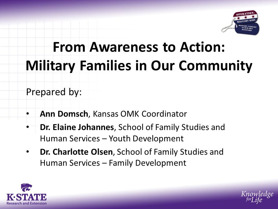 From Awareness to Action: Military Families in Our Community Prepared by: Ann Domsch, Kansas OMK Coordinator Dr.