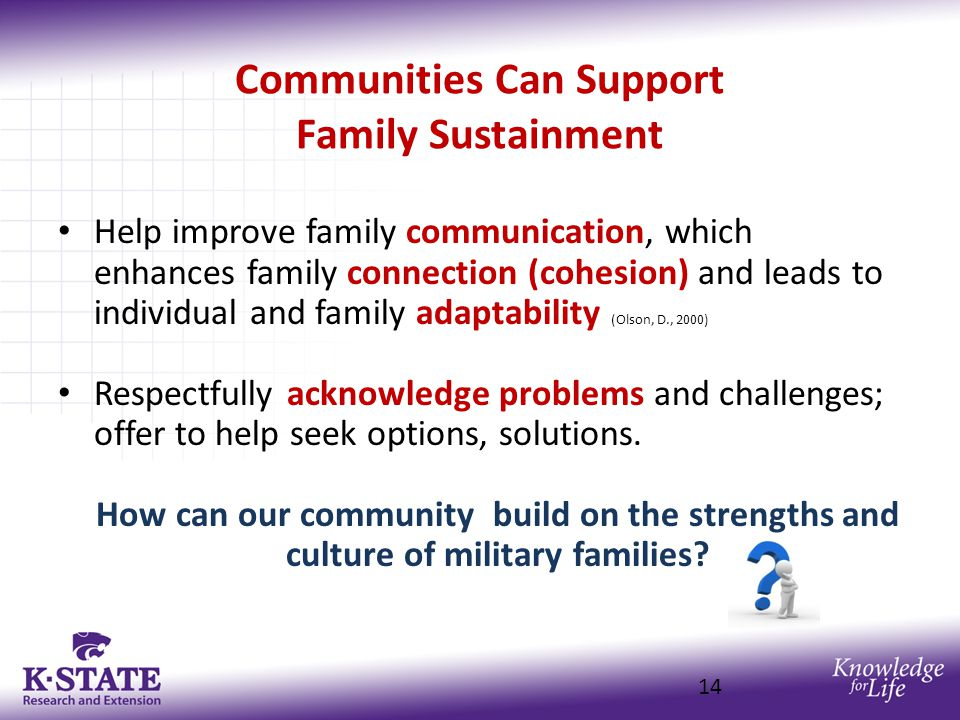 Communities Can Support Family Sustainment Help improve family communication, which enhances family connection (cohesion) and leads to individual and family adaptability (Olson, D., 2000) Respectfully acknowledge problems and challenges; offer to help seek options, solutions.
