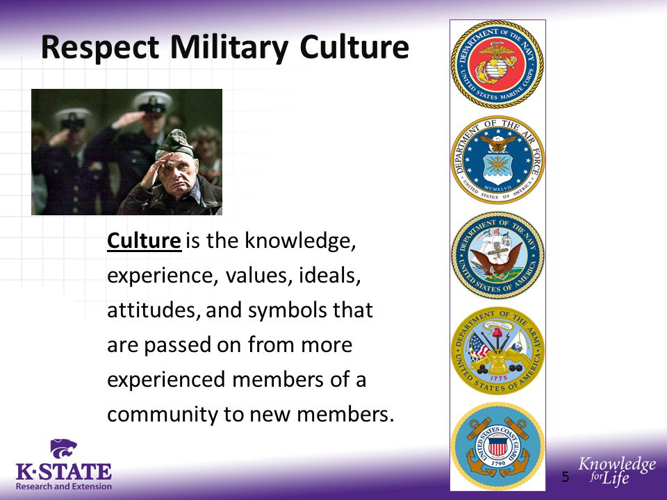 Respect Military Culture Culture is the knowledge, experience, values, ideals, attitudes, and symbols that are passed on from more experienced members of a community to new members.