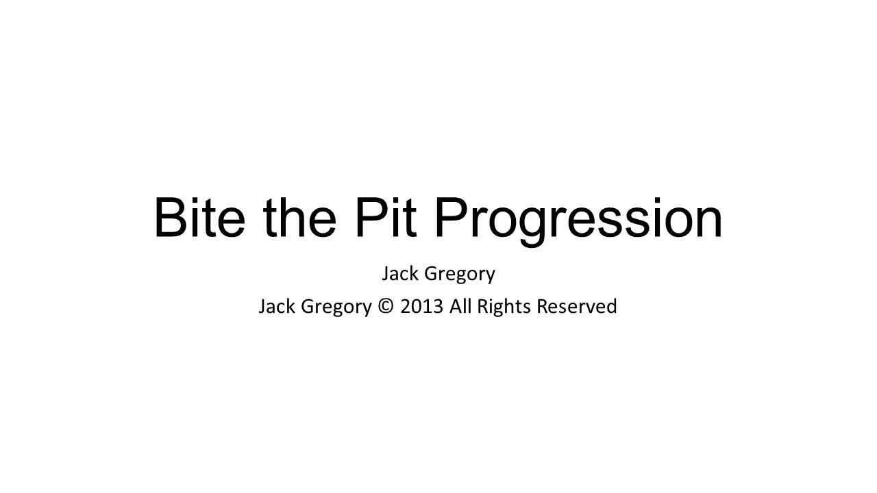 Bite the Pit Progression Jack Gregory Jack Gregory © 2013 All Rights Reserved