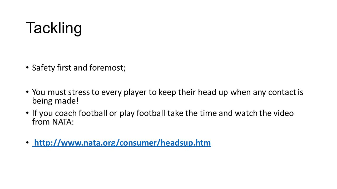 Safety first and foremost; You must stress to every player to keep their head up when any contact is being made.