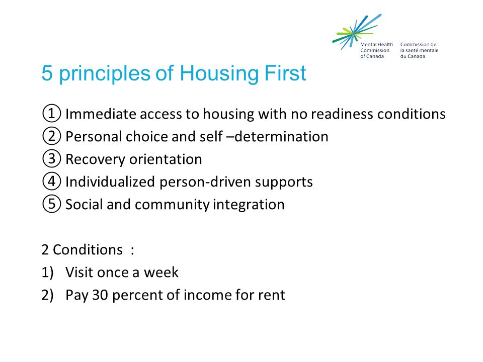 5 principles of Housing First ①Immediate access to housing with no readiness conditions ②Personal choice and self –determination ③Recovery orientation ④Individualized person-driven supports ⑤Social and community integration 2 Conditions : 1)Visit once a week 2)Pay 30 percent of income for rent