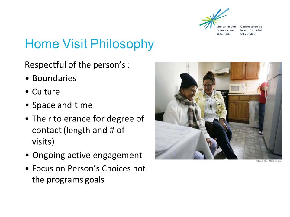Home Visit Philosophy Respectful of the person's : Boundaries Culture Space and time Their tolerance for degree of contact ( length and # of visits) Ongoing active engagement Focus on Person's Choices not the programs goals