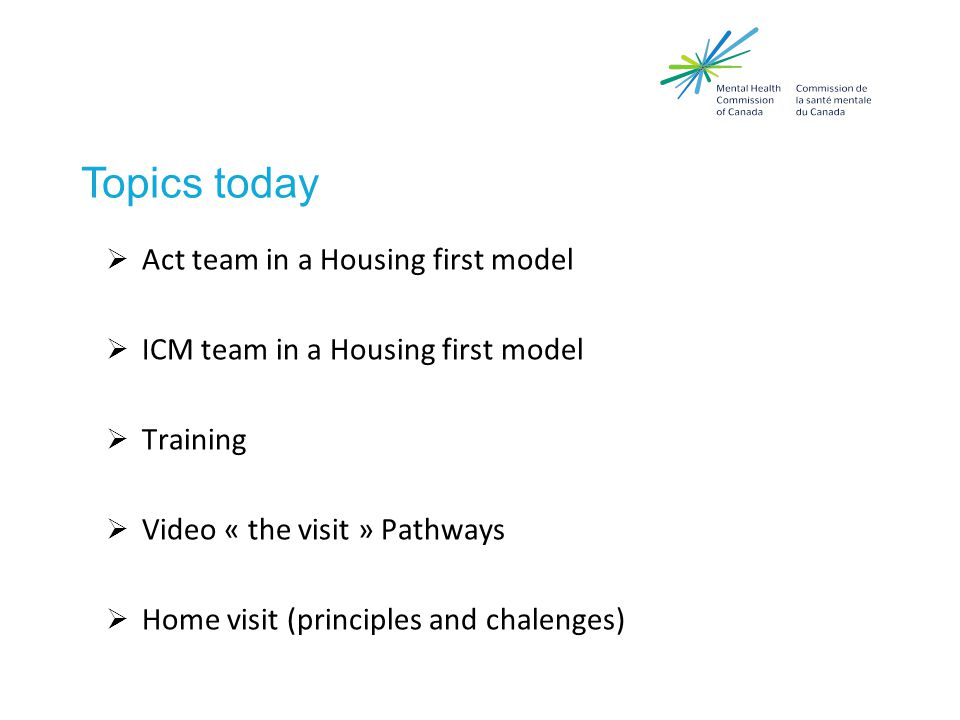 Topics today  Act team in a Housing first model  ICM team in a Housing first model  Training  Video « the visit » Pathways  Home visit (principles and chalenges)