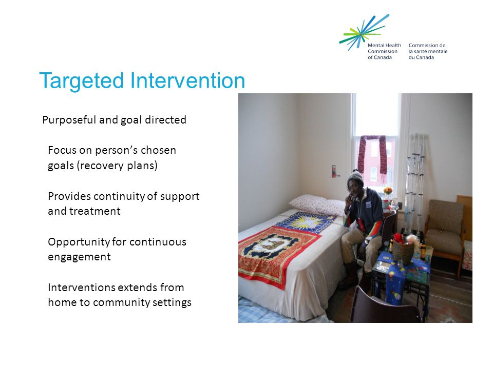 Targeted Intervention Purposeful and goal directed Focus on person's chosen goals (recovery plans) Provides continuity of support and treatment Opportunity for continuous engagement Interventions extends from home to community settings