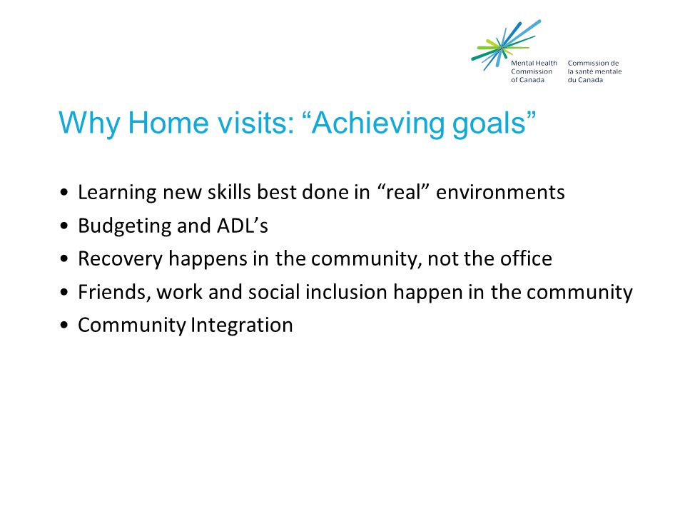 Why Home visits: Achieving goals Learning new skills best done in real environments Budgeting and ADL's Recovery happens in the community, not the office Friends, work and social inclusion happen in the community Community Integration