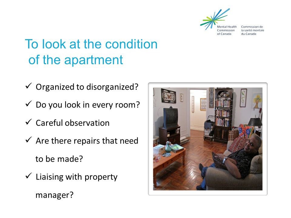 To look at the condition of the apartment Organized to disorganized.