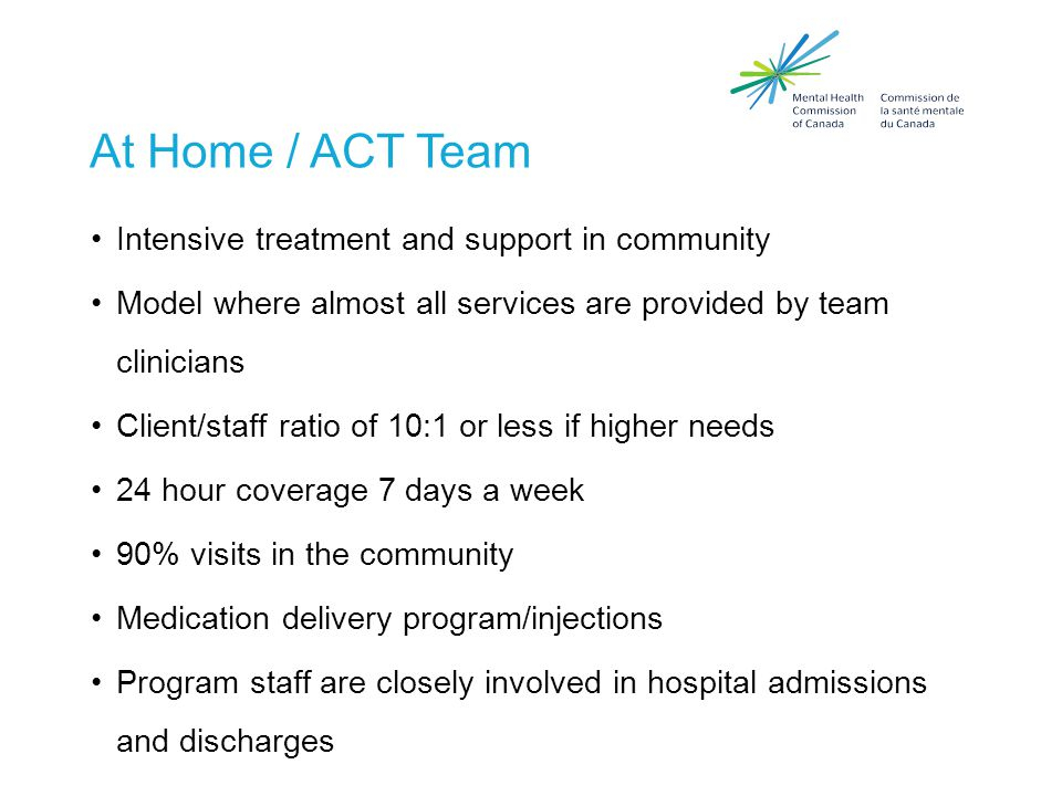 At Home / Act Team  Peer engagement specialists  Psychiatrist & Physician  Nursing (medical and mental health)  Social worker  Substance abuse counselors  Supported employment specialist  Counsellors, Home Economist, other outreach workers  Housing specialist All staff trained in client choice as a model of care