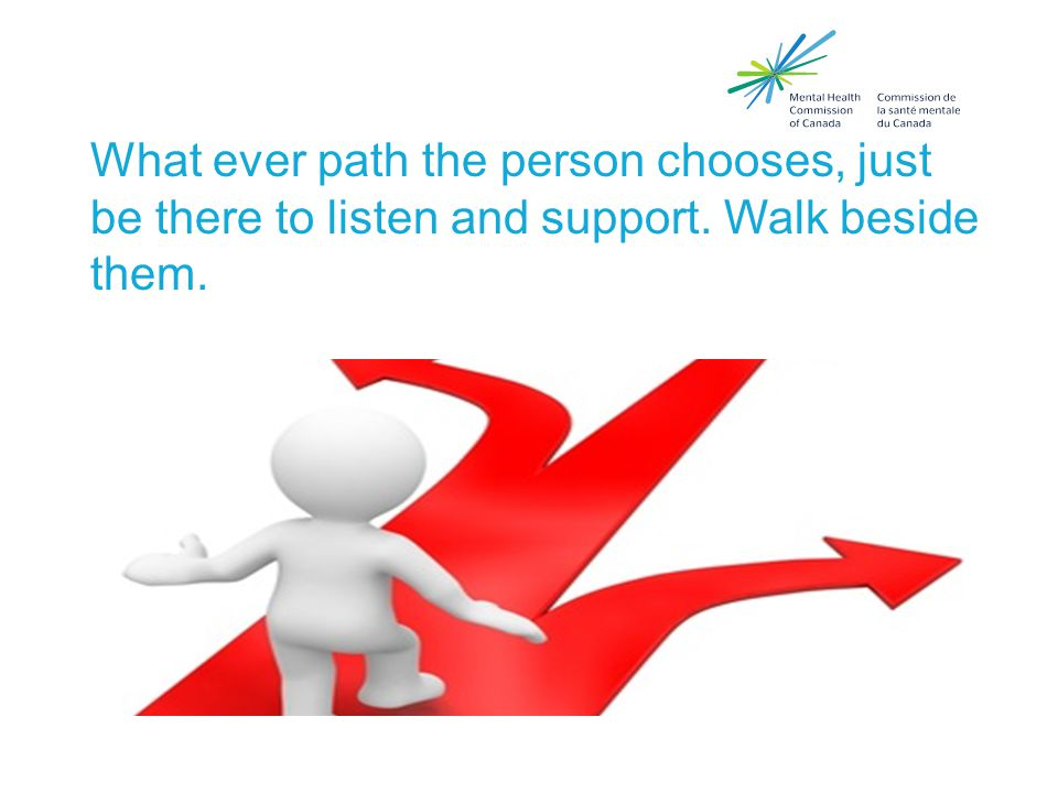 What ever path the person chooses, just be there to listen and support. Walk beside them.