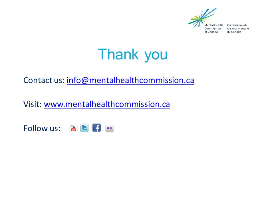 Thank you Contact us: info@mentalhealthcommission.cainfo@mentalhealthcommission.ca Visit: www.mentalhealthcommission.cawww.mentalhealthcommission.ca Follow us:
