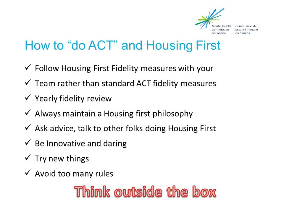 How Housing First differs… From what's wrong to what's STRONG Rather than focusing primarily on what is wrong with the person symptoms substance use concerns skill and resource deficits HF focuses foremost on what is right with people Goals Skills Knowledge Interests Resources and supports Motivation What they are already doing that helps them manage their condition