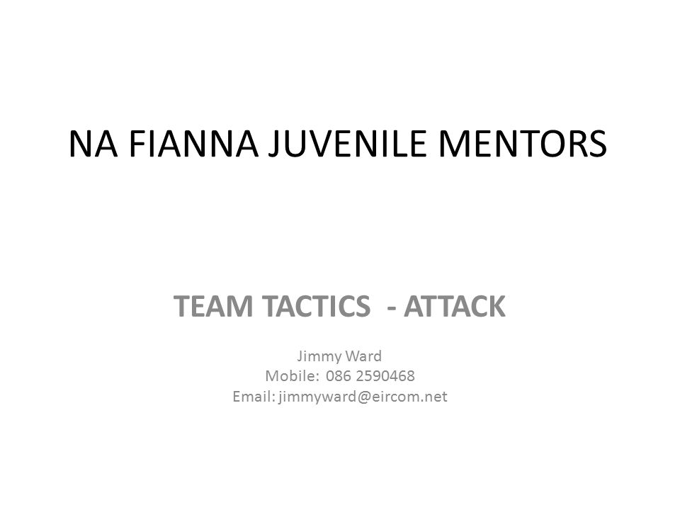 NA FIANNA JUVENILE MENTORS TEAM TACTICS - ATTACK Jimmy Ward Mobile: 086 2590468 Email: jimmyward@eircom.net