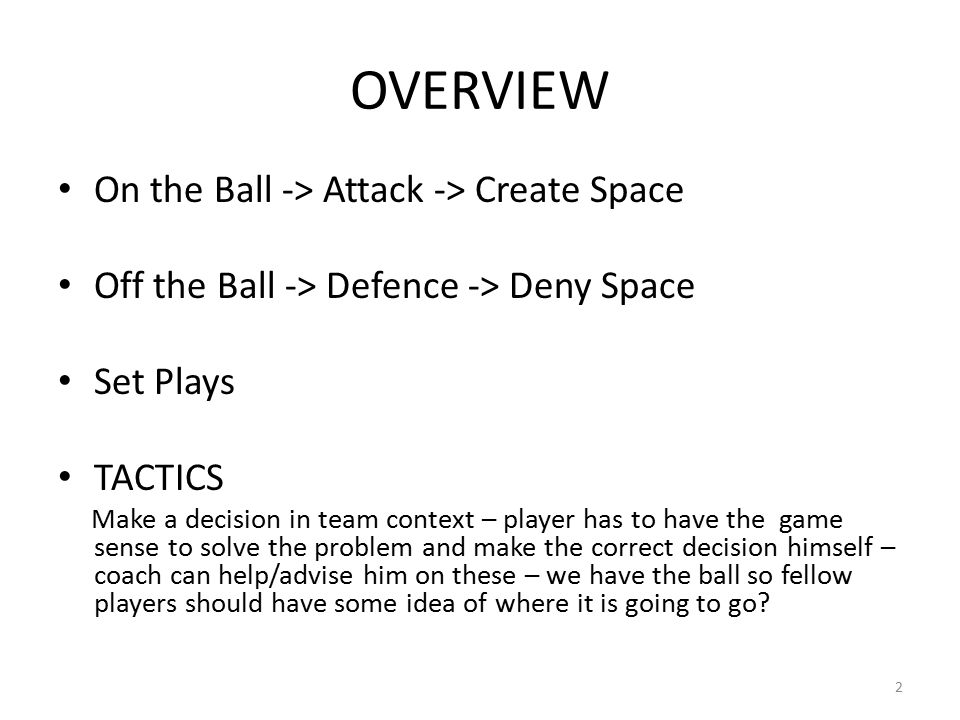 OVERVIEW On the Ball -> Attack -> Create Space Off the Ball -> Defence -> Deny Space Set Plays TACTICS Make a decision in team context – player has to have the game sense to solve the problem and make the correct decision himself – coach can help/advise him on these – we have the ball so fellow players should have some idea of where it is going to go.
