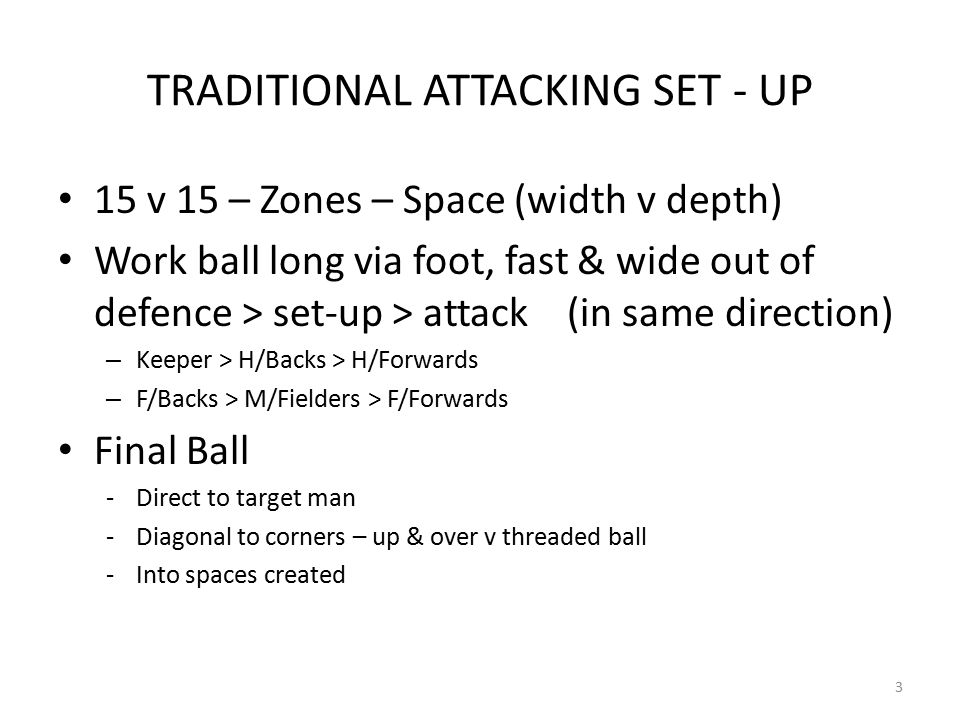 TRADITIONAL ATTACKING SET - UP 15 v 15 – Zones – Space (width v depth) Work ball long via foot, fast & wide out of defence > set-up > attack (in same direction) – Keeper > H/Backs > H/Forwards – F/Backs > M/Fielders > F/Forwards Final Ball -Direct to target man -Diagonal to corners – up & over v threaded ball -Into spaces created 3