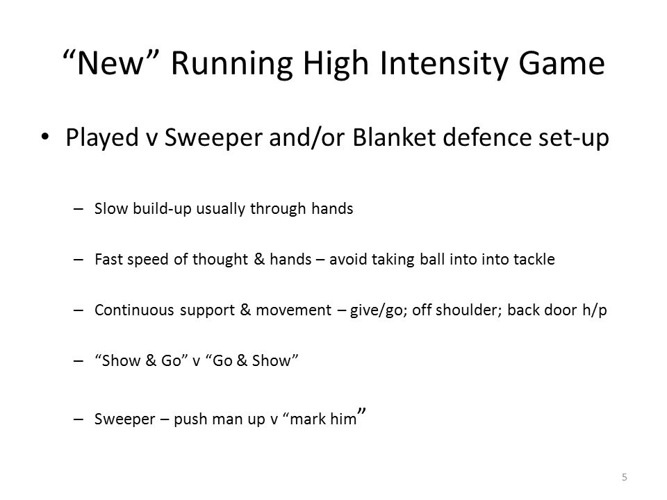 New Running High Intensity Game Played v Sweeper and/or Blanket defence set-up – Slow build-up usually through hands – Fast speed of thought & hands – avoid taking ball into into tackle – Continuous support & movement – give/go; off shoulder; back door h/p – Show & Go v Go & Show – Sweeper – push man up v mark him 5