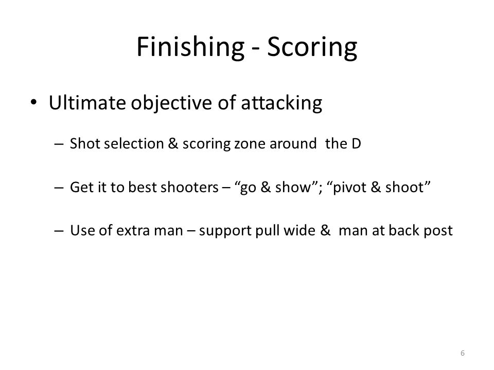 Finishing - Scoring Ultimate objective of attacking – Shot selection & scoring zone around the D – Get it to best shooters – go & show ; pivot & shoot – Use of extra man – support pull wide & man at back post 6