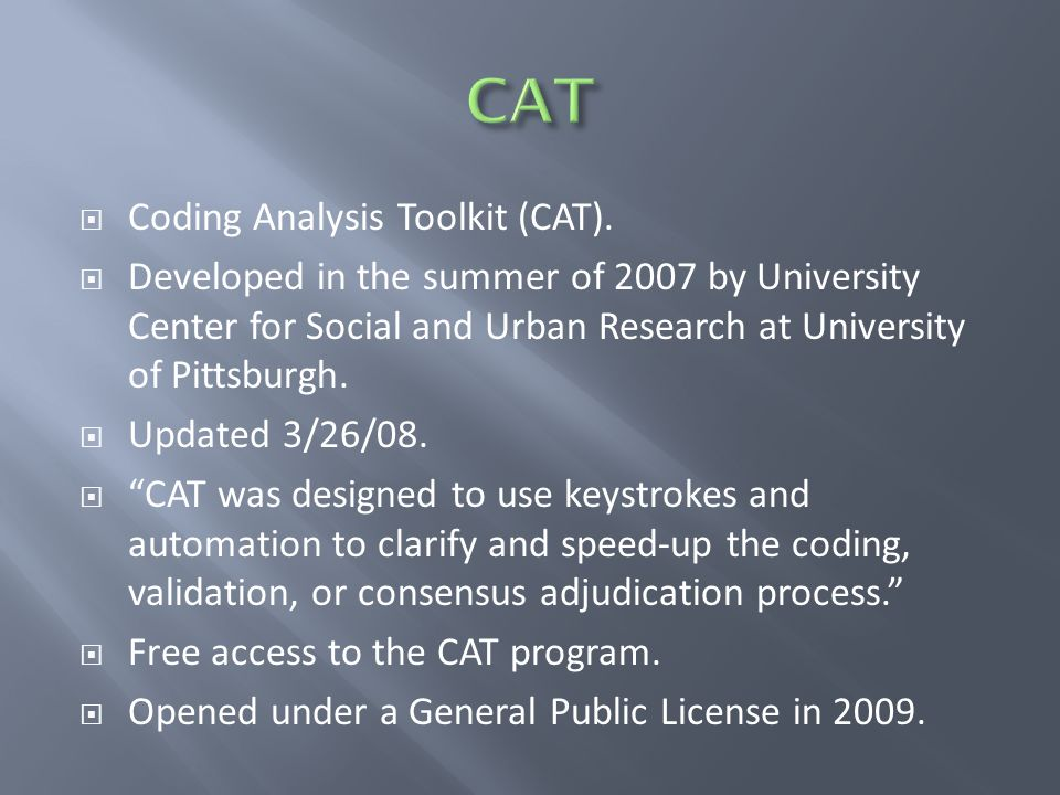  Coding Analysis Toolkit (CAT).  Developed in the summer of 2007 by University Center for Social and Urban Research at University of Pittsburgh.  U