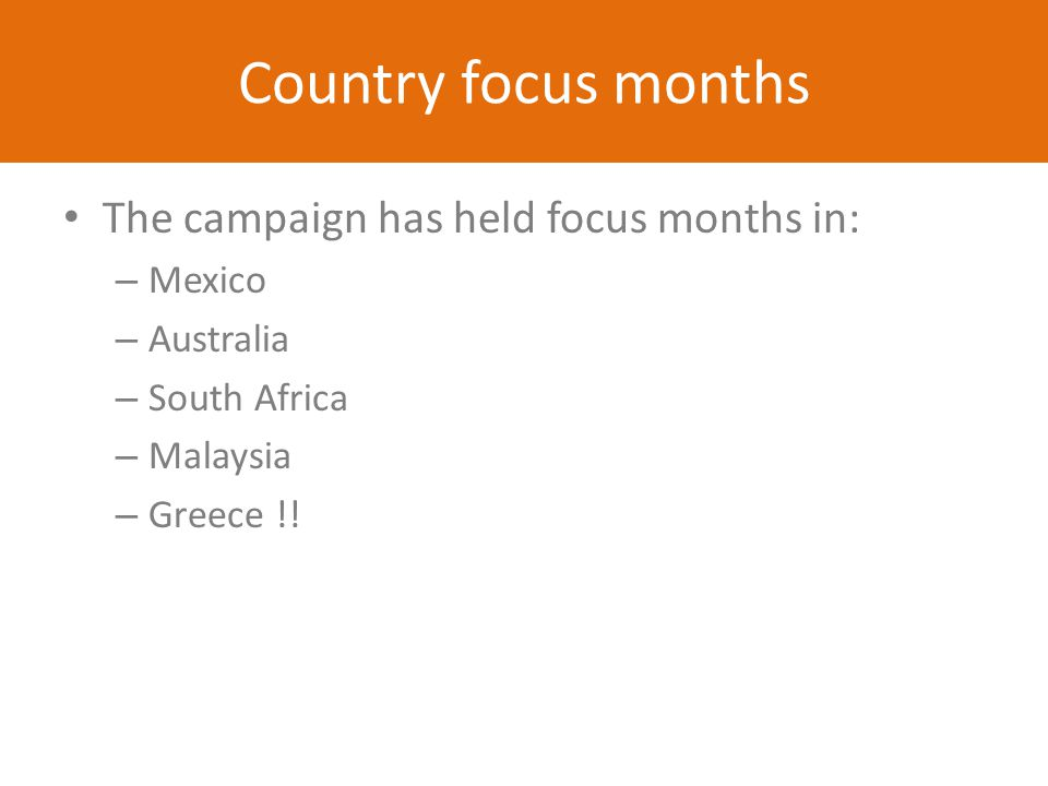 Country focus months The campaign has held focus months in: – Mexico – Australia – South Africa – Malaysia – Greece !!