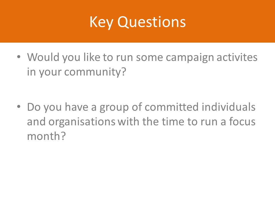 Key Questions Would you like to run some campaign activites in your community? Do you have a group of committed individuals and organisations with the