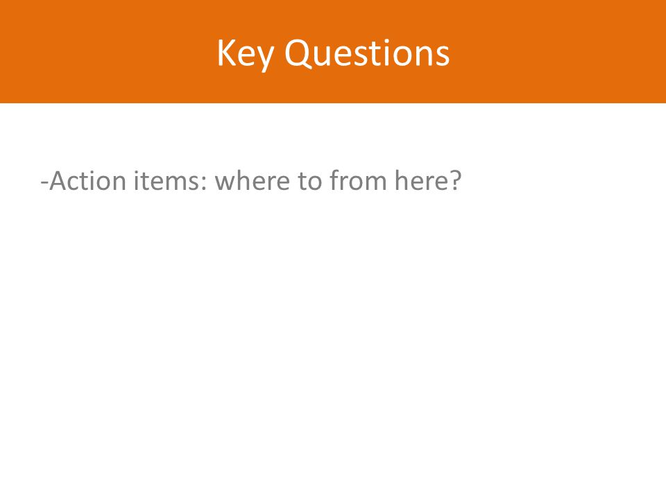 Key Questions -Action items: where to from here